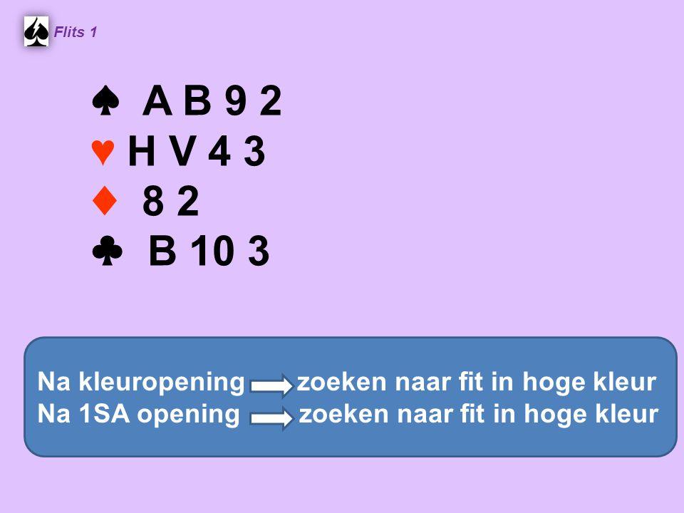 ♠ A B 9 2 ♥ H V 4 3 ♦ 8 2 ♣ B 10 3 Flits 1 Na kleuropening zoeken naar fit in hoge kleur Na 1SA opening zoeken naar fit in hoge kleur