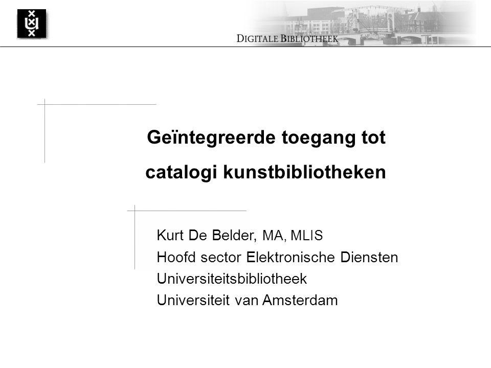 Kurt De Belder, MA, MLIS Hoofd sector Elektronische Diensten Universiteitsbibliotheek Universiteit van Amsterdam Geïntegreerde toegang tot catalogi kunstbibliotheken