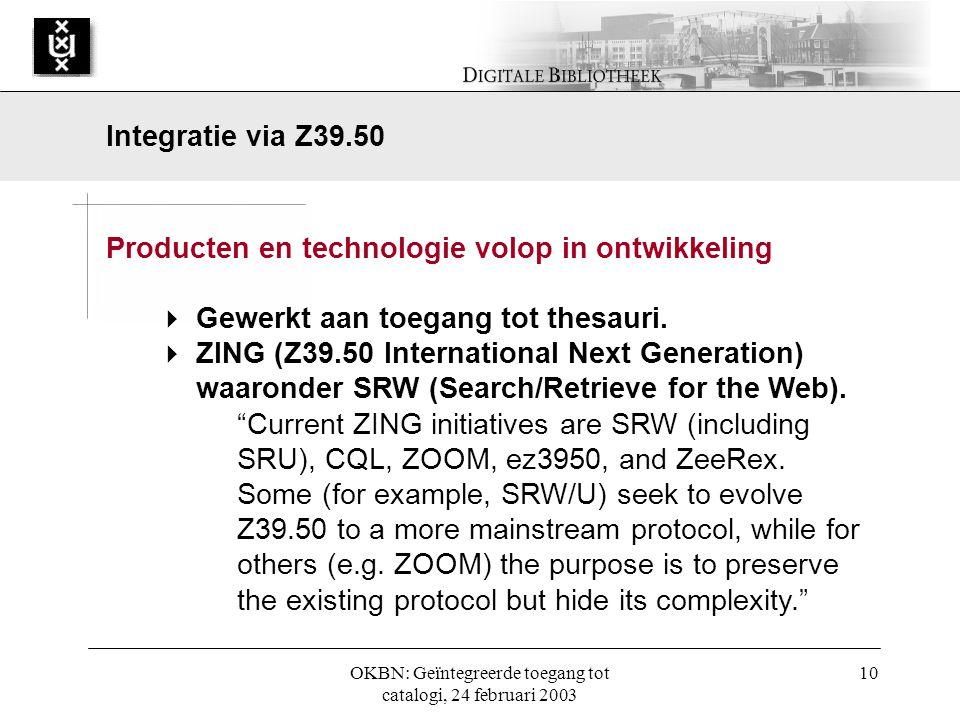 OKBN: Geïntegreerde toegang tot catalogi, 24 februari 2003 10 Producten en technologie volop in ontwikkeling  Gewerkt aan toegang tot thesauri.