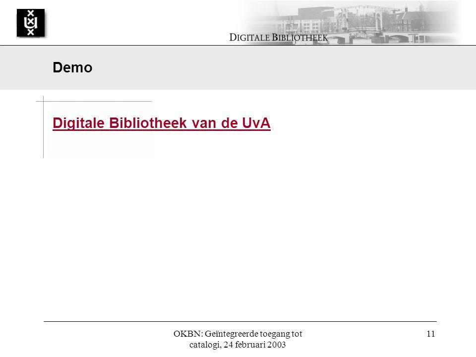 OKBN: Geïntegreerde toegang tot catalogi, 24 februari 2003 11 Digitale Bibliotheek van de UvA Demo