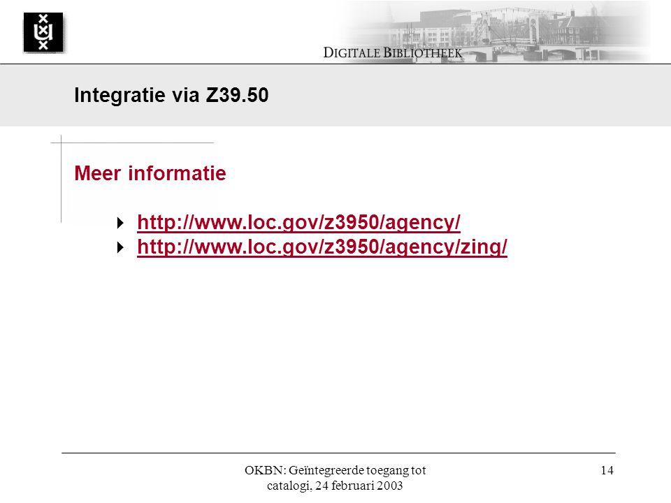OKBN: Geïntegreerde toegang tot catalogi, 24 februari 2003 14 Meer informatie  http://www.loc.gov/z3950/agency/ http://www.loc.gov/z3950/agency/  http://www.loc.gov/z3950/agency/zing/ http://www.loc.gov/z3950/agency/zing/ Integratie via Z39.50
