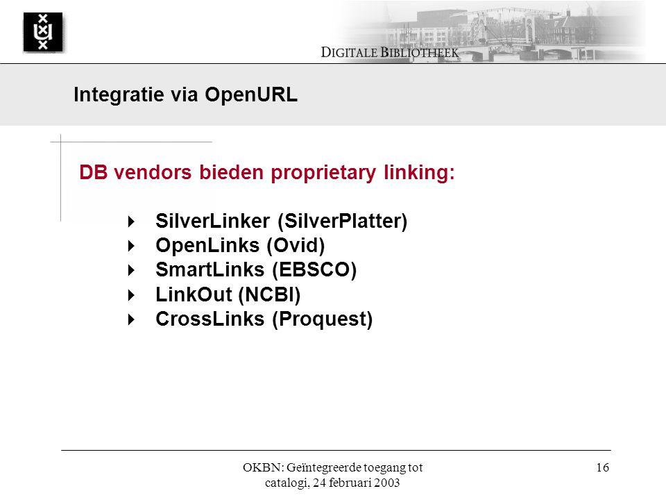 OKBN: Geïntegreerde toegang tot catalogi, 24 februari 2003 16 DB vendors bieden proprietary linking:  SilverLinker (SilverPlatter)  OpenLinks (Ovid)  SmartLinks (EBSCO)  LinkOut (NCBI)  CrossLinks (Proquest) Integratie via OpenURL