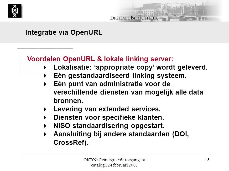 OKBN: Geïntegreerde toegang tot catalogi, 24 februari 2003 18 Voordelen OpenURL & lokale linking server:  Lokalisatie: 'appropriate copy' wordt geleverd.