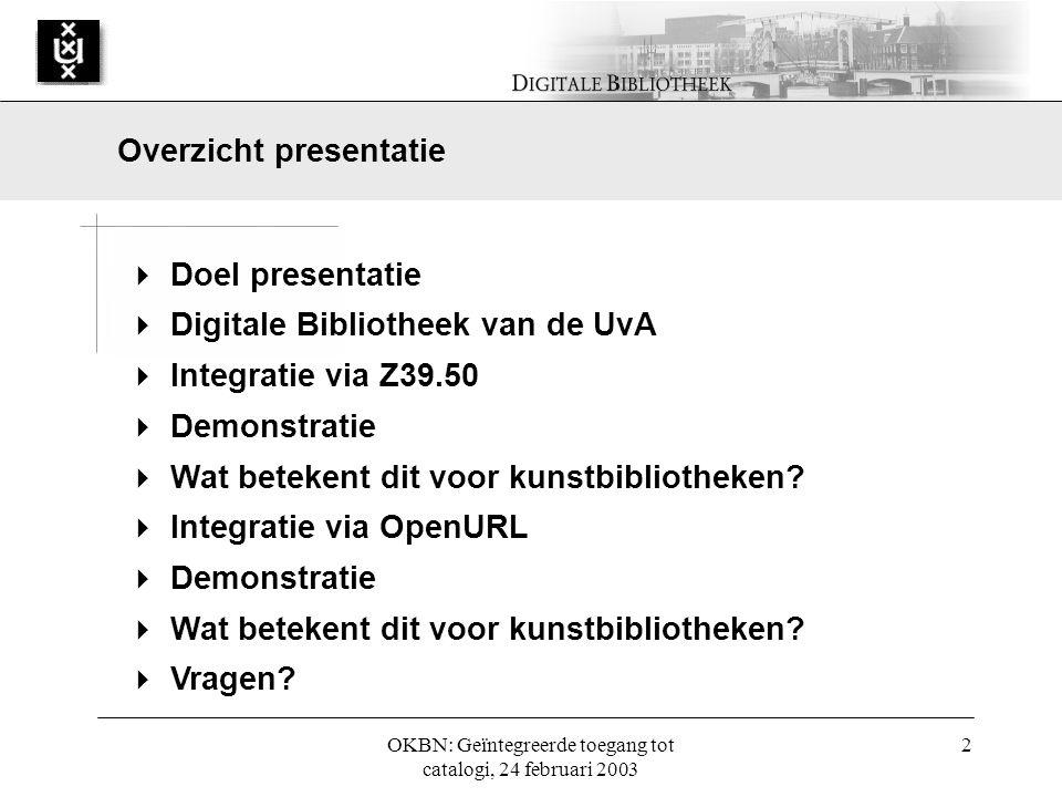 OKBN: Geïntegreerde toegang tot catalogi, 24 februari 2003 2  Doel presentatie  Digitale Bibliotheek van de UvA  Integratie via Z39.50  Demonstratie  Wat betekent dit voor kunstbibliotheken.