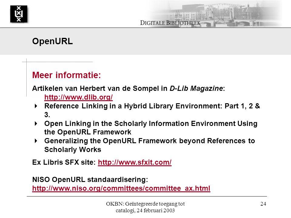 OKBN: Geïntegreerde toegang tot catalogi, 24 februari 2003 24 Meer informatie: Artikelen van Herbert van de Sompel in D-Lib Magazine: http://www.dlib.org/ http://www.dlib.org/  Reference Linking in a Hybrid Library Environment: Part 1, 2 & 3.