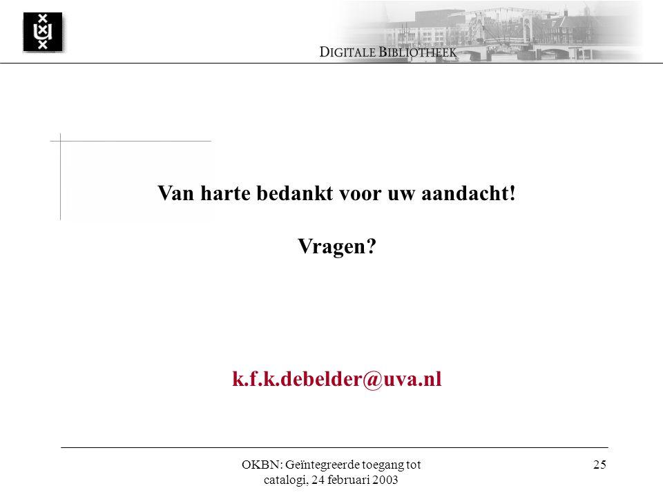 OKBN: Geïntegreerde toegang tot catalogi, 24 februari 2003 25 Van harte bedankt voor uw aandacht.