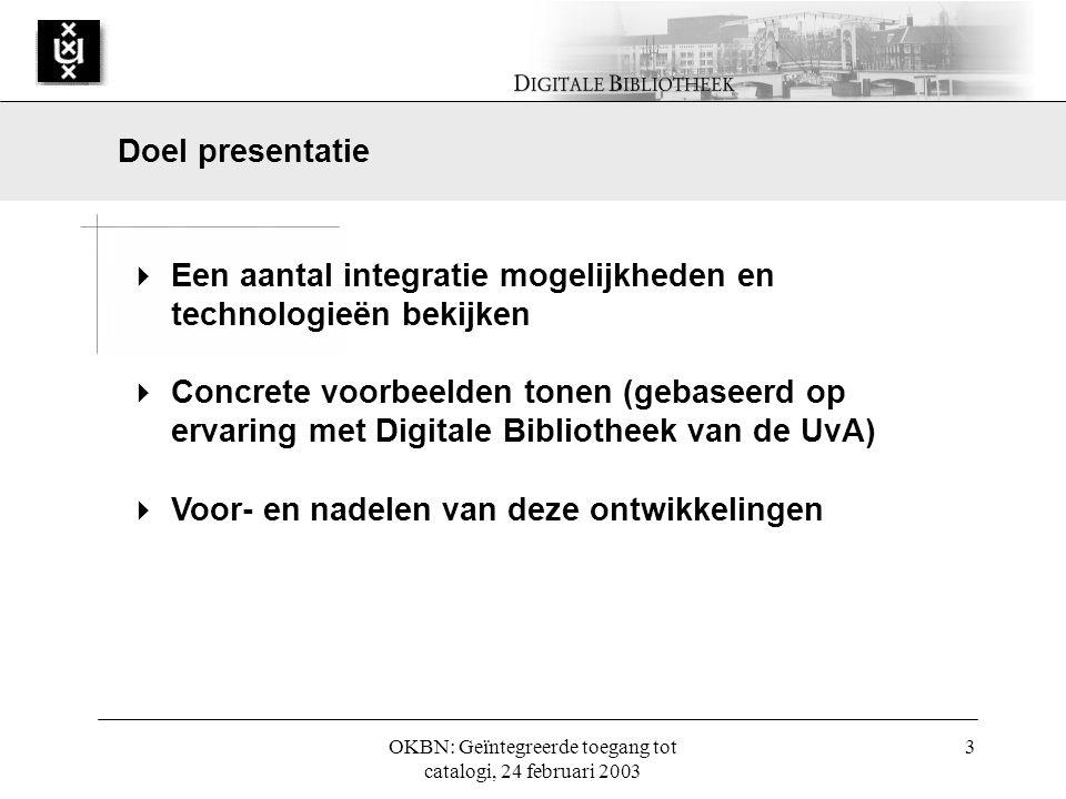 OKBN: Geïntegreerde toegang tot catalogi, 24 februari 2003 3  Een aantal integratie mogelijkheden en technologieën bekijken  Concrete voorbeelden tonen (gebaseerd op ervaring met Digitale Bibliotheek van de UvA)  Voor- en nadelen van deze ontwikkelingen Doel presentatie