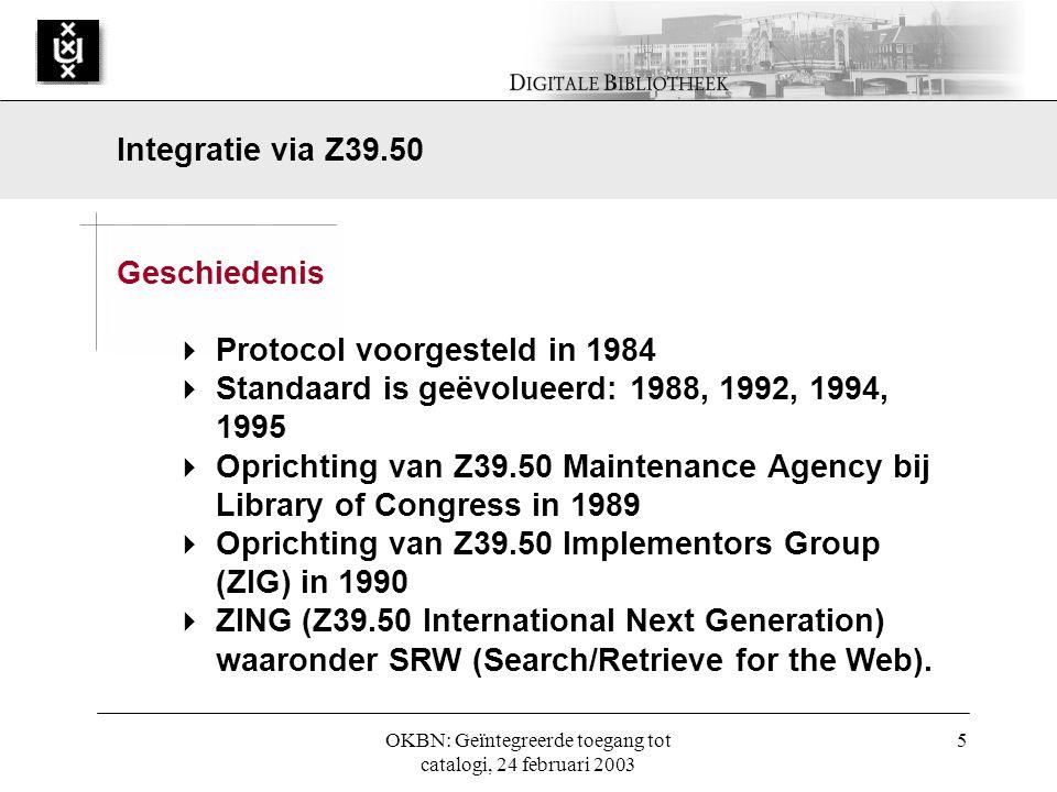 OKBN: Geïntegreerde toegang tot catalogi, 24 februari 2003 5 Geschiedenis  Protocol voorgesteld in 1984  Standaard is geëvolueerd: 1988, 1992, 1994, 1995  Oprichting van Z39.50 Maintenance Agency bij Library of Congress in 1989  Oprichting van Z39.50 Implementors Group (ZIG) in 1990  ZING (Z39.50 International Next Generation) waaronder SRW (Search/Retrieve for the Web).