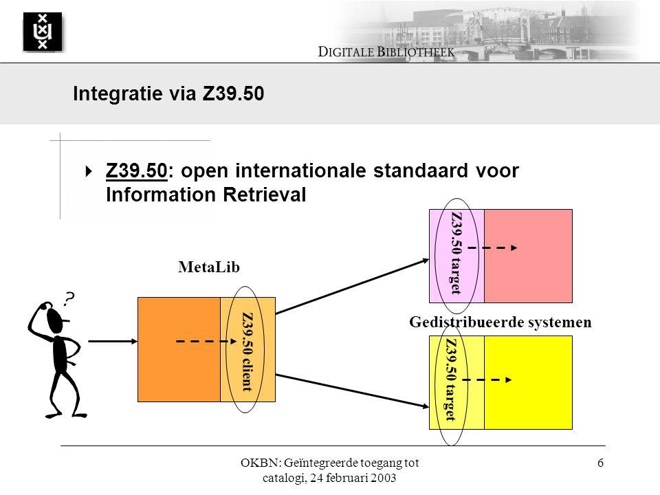 OKBN: Geïntegreerde toegang tot catalogi, 24 februari 2003 6  Z39.50: open internationale standaard voor Information Retrieval Integratie via Z39.50 MetaLib Z39.50 client Z39.50 target Gedistribueerde systemen