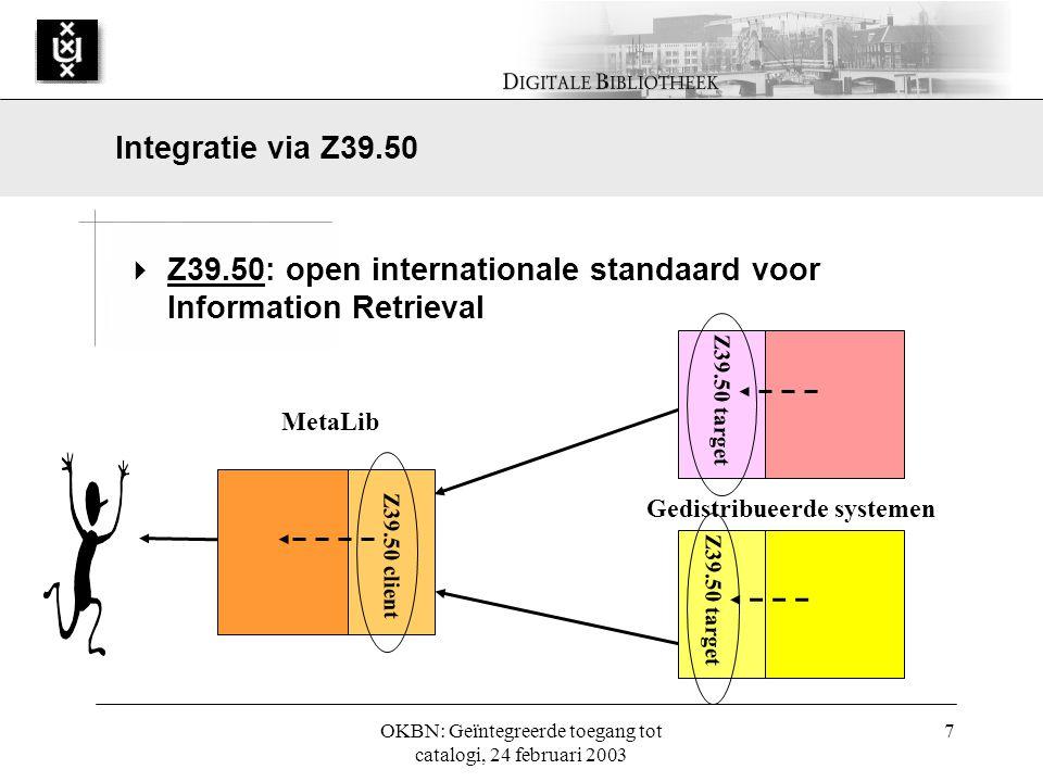 OKBN: Geïntegreerde toegang tot catalogi, 24 februari 2003 7  Z39.50: open internationale standaard voor Information Retrieval Integratie via Z39.50 MetaLib Z39.50 client Z39.50 target Gedistribueerde systemen
