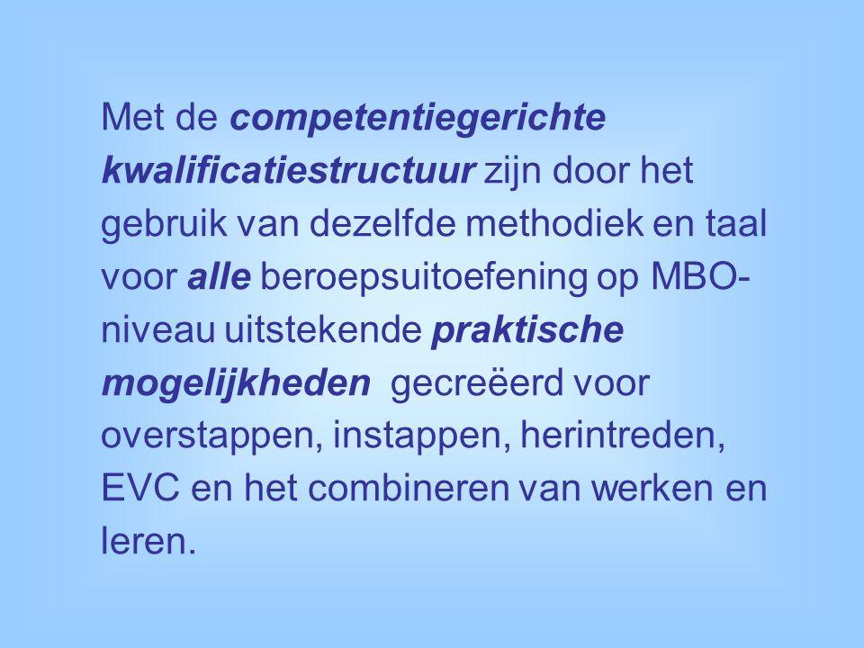 Met de competentiegerichte kwalificatiestructuur zijn door het gebruik van dezelfde methodiek en taal voor alle beroepsuitoefening op MBO- niveau uitstekende praktische mogelijkheden gecreëerd voor overstappen, instappen, herintreden, EVC en het combineren van werken en leren.