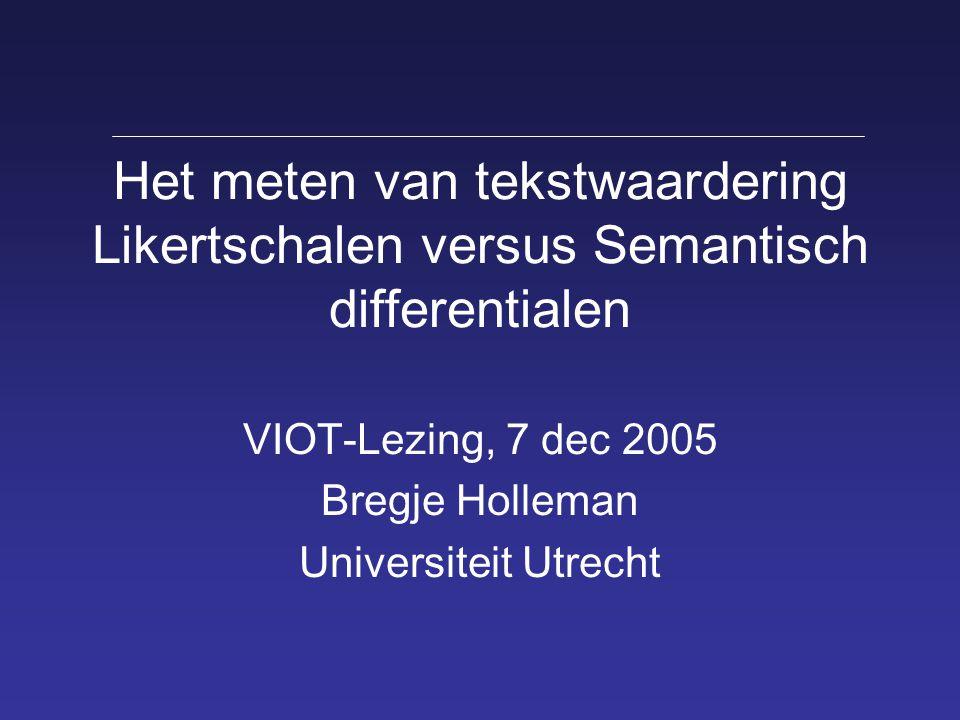 Het meten van tekstwaardering Likertschalen versus Semantisch differentialen VIOT-Lezing, 7 dec 2005 Bregje Holleman Universiteit Utrecht