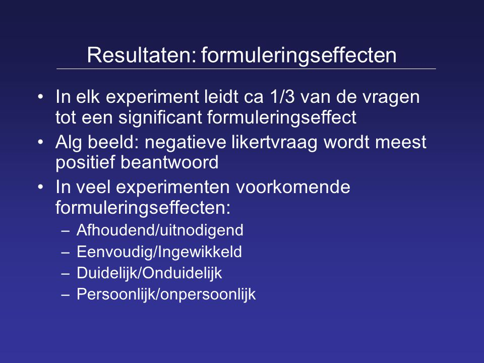 Resultaten: formuleringseffecten In elk experiment leidt ca 1/3 van de vragen tot een significant formuleringseffect Alg beeld: negatieve likertvraag