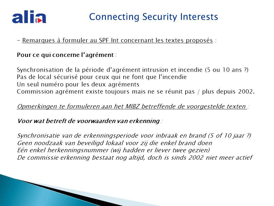Connecting Security Interests - Remarques à formuler au SPF Int concernant les textes proposés : Pour ce qui concerne l'agrément : Synchronisation de la période d'agrément intrusion et incendie (5 ou 10 ans ?) Pas de local sécurisé pour ceux qui ne font que l'incendie Un seul numéro pour les deux agréments Commission agrément existe toujours mais ne se réunit pas / plus depuis 2002.