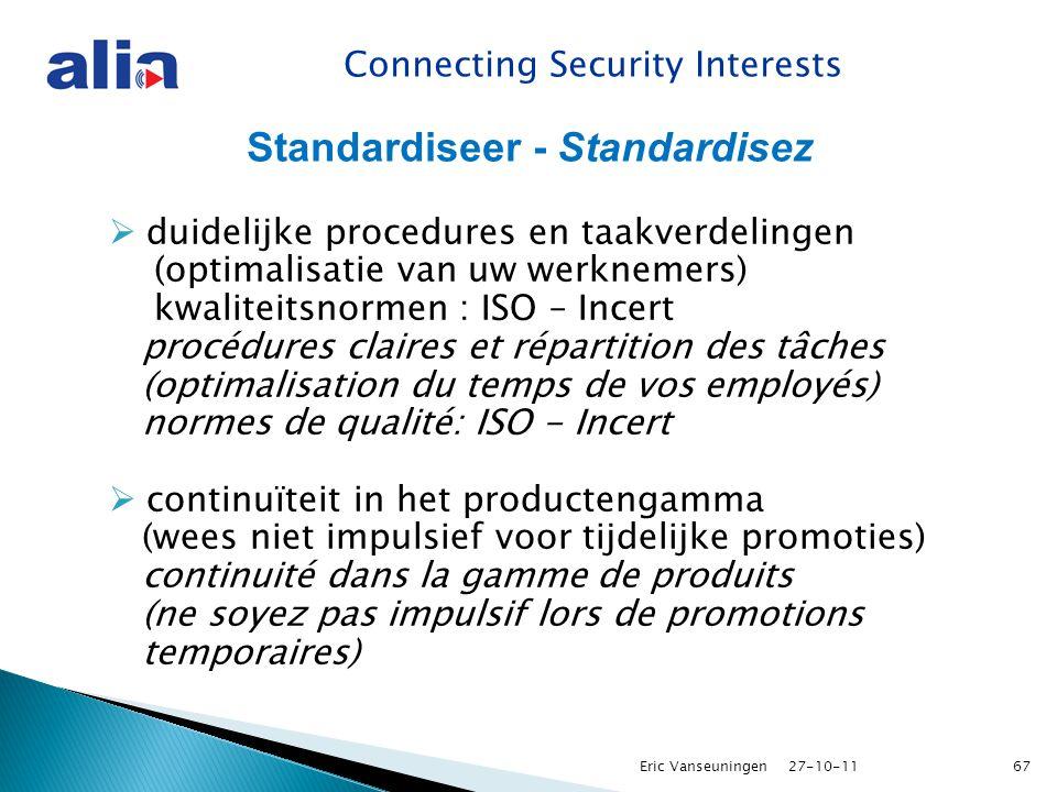 Connecting Security Interests Standardiseer - Standardisez  duidelijke procedures en taakverdelingen (optimalisatie van uw werknemers) kwaliteitsnormen : ISO – Incert procédures claires et répartition des tâches (optimalisation du temps de vos employés) normes de qualité: ISO - Incert  continuïteit in het productengamma (wees niet impulsief voor tijdelijke promoties) continuité dans la gamme de produits (ne soyez pas impulsif lors de promotions temporaires) 27-10-11Eric Vanseuningen67