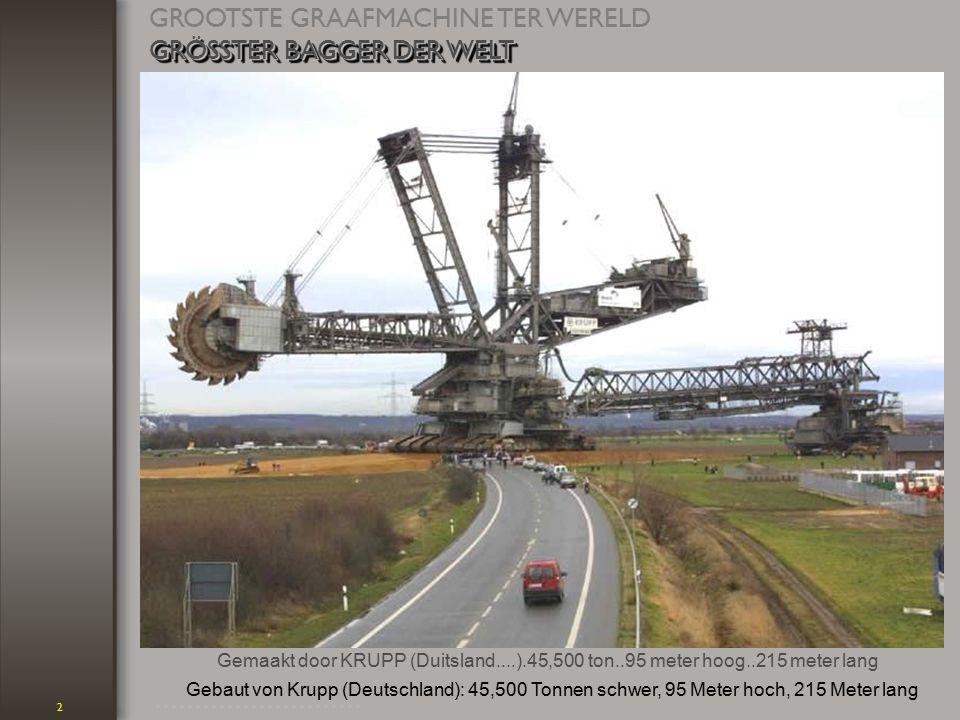 2 Gemaakt door KRUPP (Duitsland....).45,500 ton..95 meter hoog..215 meter lang GROOTSTE GRAAFMACHINE TER WERELD GRÖSSTER BAGGER DER WELT GRÖSSTER BAGGER DER WELT GRÖSSTER BAGGER DER WELT Gebaut von Krupp (Deutschland): 45,500 Tonnen schwer, 95 Meter hoch, 215 Meter lang............................................