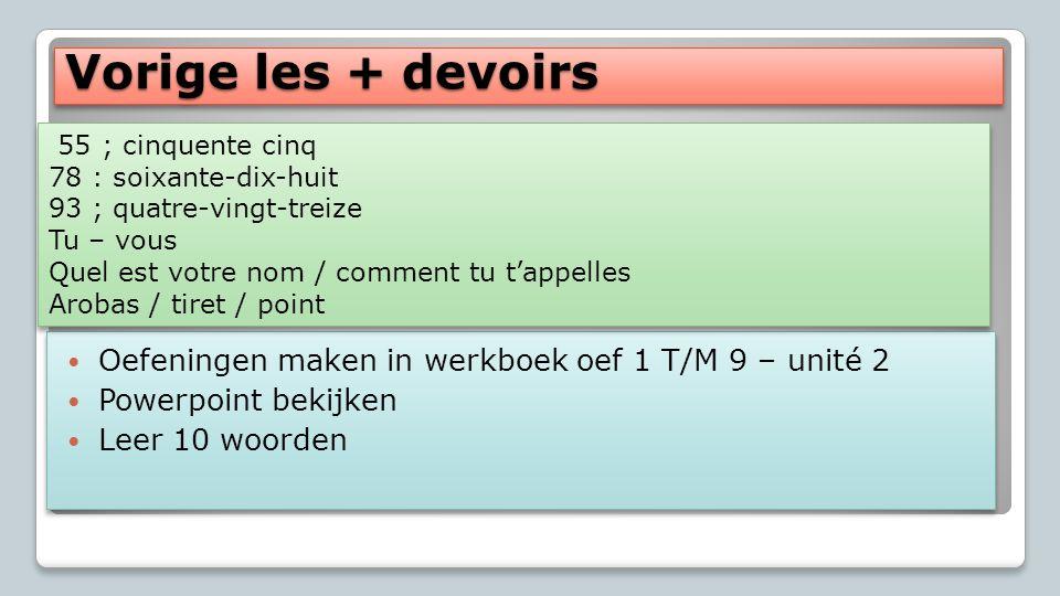 Vorige les + devoirs Oefeningen maken in werkboek oef 1 T/M 9 – unité 2 Powerpoint bekijken Leer 10 woorden Oefeningen maken in werkboek oef 1 T/M 9 –