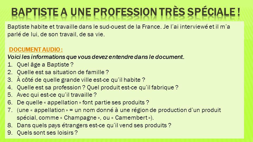 Baptiste habite et travaille dans le sud-ouest de la France. Je l'ai interviewé et il m'a parlé de lui, de son travail, de sa vie. DOCUMENT AUDIO : Vo
