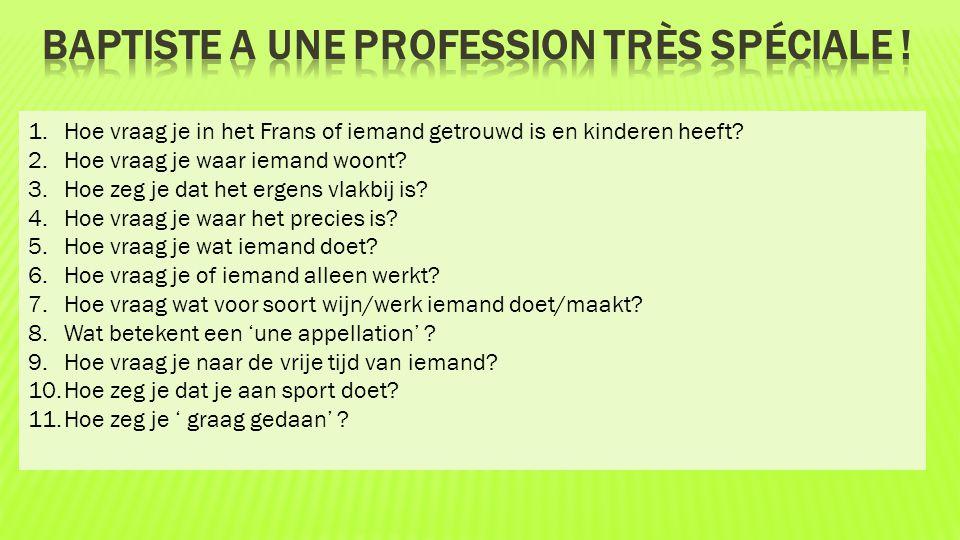 1.Hoe vraag je in het Frans of iemand getrouwd is en kinderen heeft? 2.Hoe vraag je waar iemand woont? 3.Hoe zeg je dat het ergens vlakbij is? 4.Hoe v