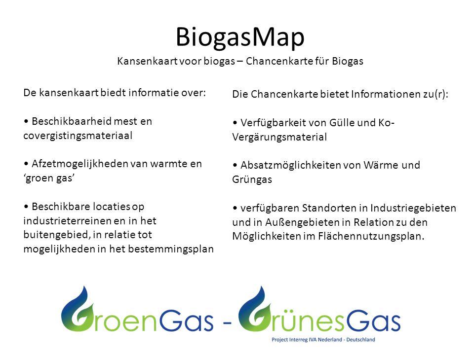 BiogasMap Kansenkaart voor biogas – Chancenkarte für Biogas De kansenkaart biedt informatie over: Beschikbaarheid mest en covergistingsmateriaal Afzetmogelijkheden van warmte en 'groen gas' Beschikbare locaties op industrieterreinen en in het buitengebied, in relatie tot mogelijkheden in het bestemmingsplan Die Chancenkarte bietet Informationen zu(r): Verfügbarkeit von Gülle und Ko- Vergärungsmaterial Absatzmöglichkeiten von Wärme und Grüngas verfügbaren Standorten in Industriegebieten und in Außengebieten in Relation zu den Möglichkeiten im Flächennutzungsplan.