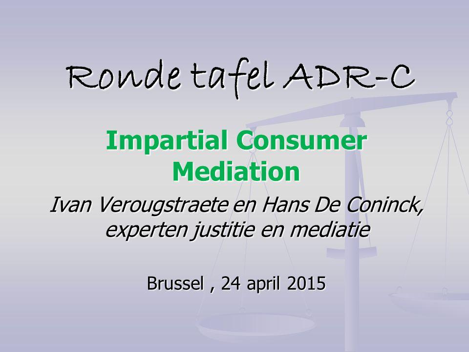 Ronde tafel ADR-C Ronde tafel ADR-C Impartial Consumer Mediation Ivan Verougstraete en Hans De Coninck, experten justitie en mediatie Brussel, 24 apri