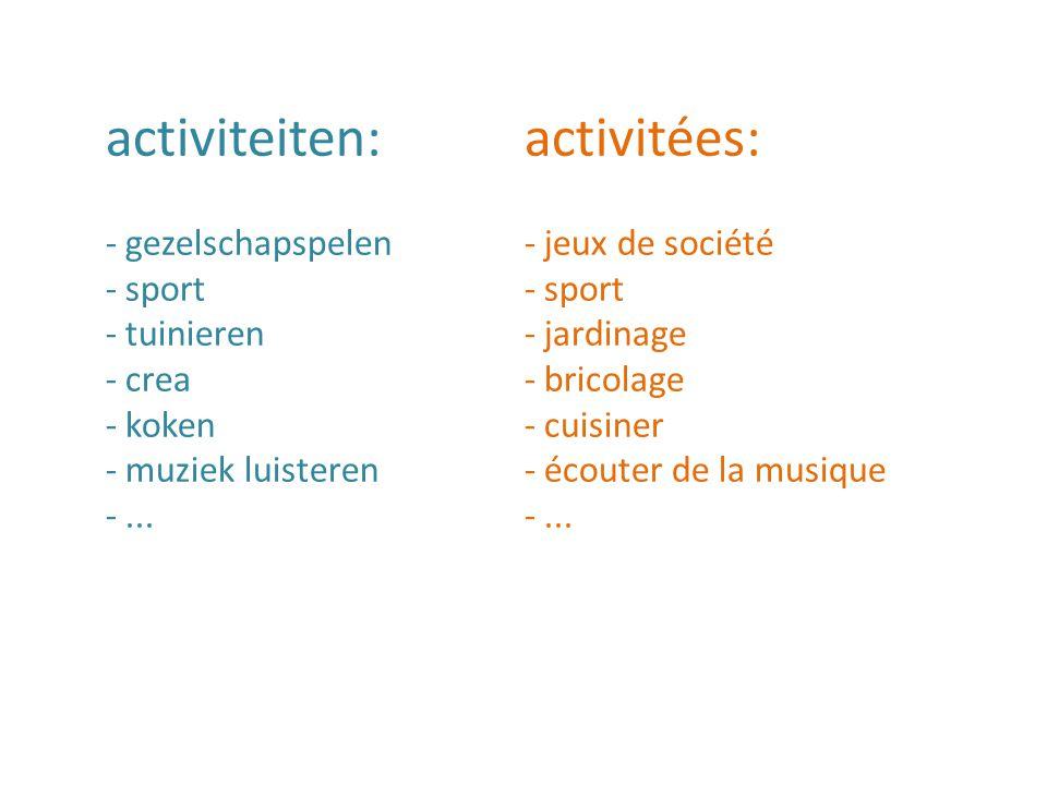 activiteiten:activitées: - gezelschapspelen - jeux de société - sport - tuinieren- jardinage - crea - bricolage - koken- cuisiner - muziek luisteren- écouter de la musique-...