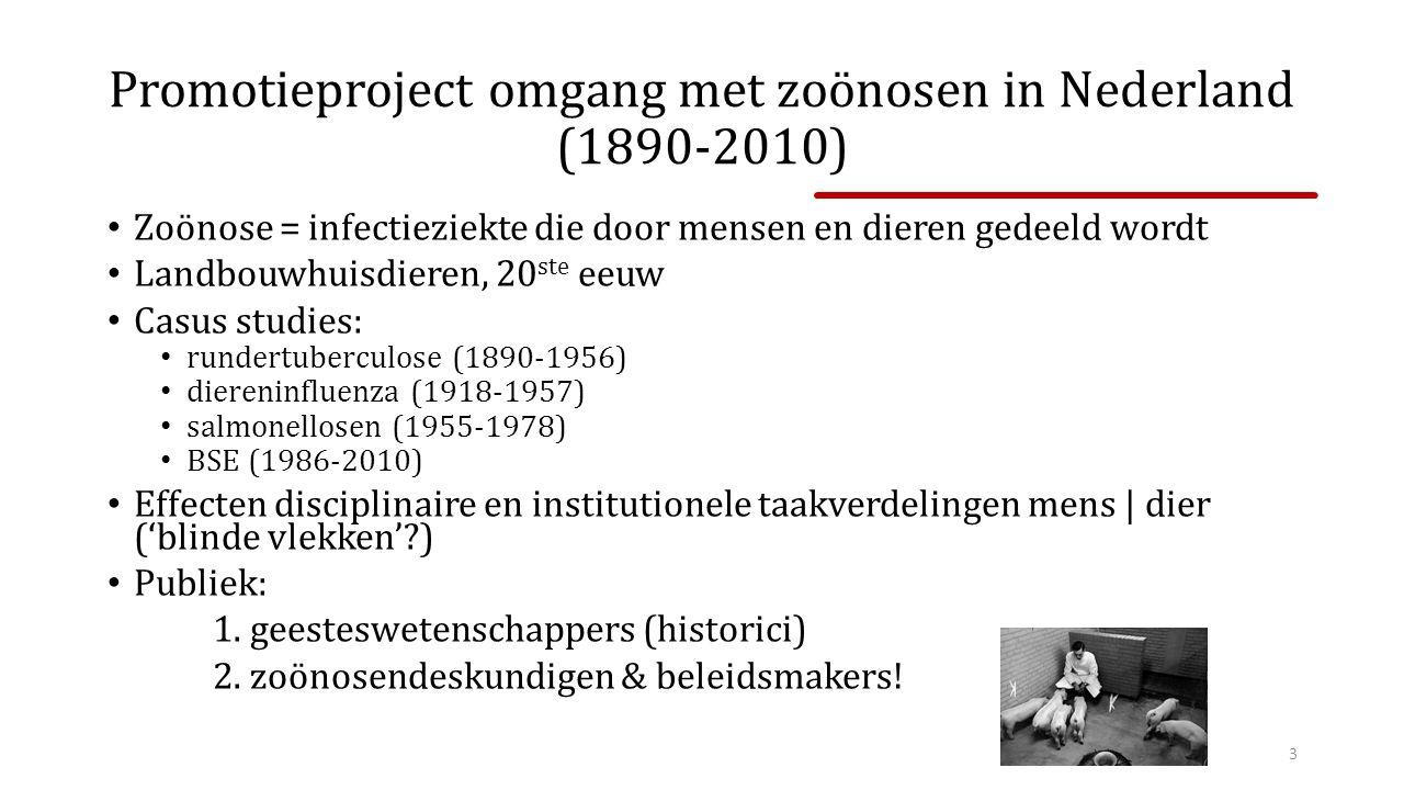 Promotieproject omgang met zoönosen in Nederland (1890-2010) Zoönose = infectieziekte die door mensen en dieren gedeeld wordt Landbouwhuisdieren, 20 ste eeuw Casus studies: rundertuberculose (1890-1956) diereninfluenza (1918-1957) salmonellosen (1955-1978) BSE (1986-2010) Effecten disciplinaire en institutionele taakverdelingen mens | dier ('blinde vlekken'?) Publiek: 1.