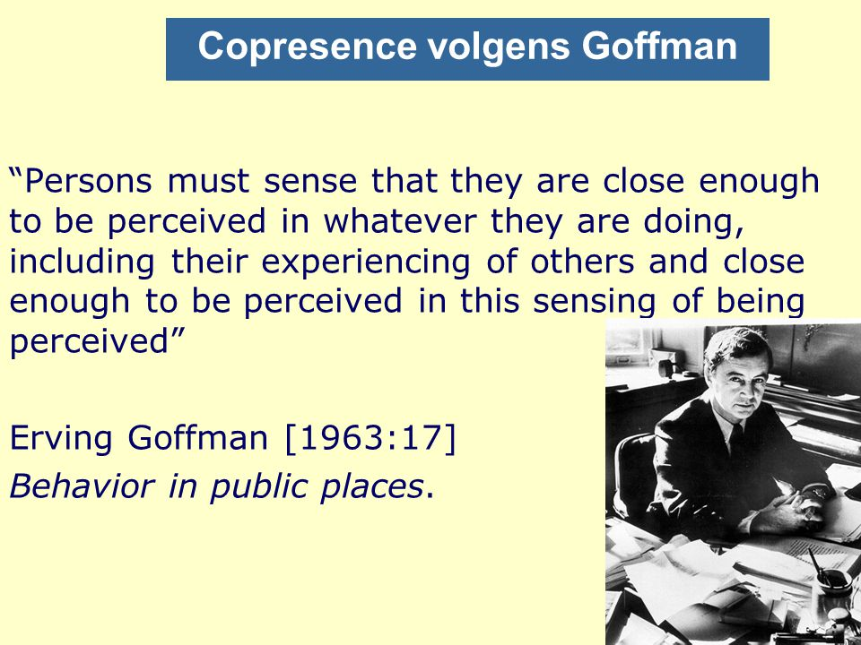 Copresence volgens Goffman Persons must sense that they are close enough to be perceived in whatever they are doing, including their experiencing of others and close enough to be perceived in this sensing of being perceived Erving Goffman [1963:17] Behavior in public places.
