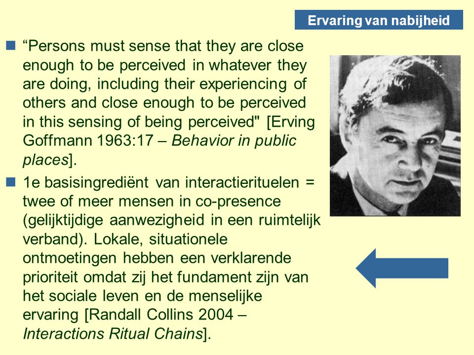 Ervaring van nabijheid n Persons must sense that they are close enough to be perceived in whatever they are doing, including their experiencing of others and close enough to be perceived in this sensing of being perceived [Erving Goffmann 1963:17 – Behavior in public places].