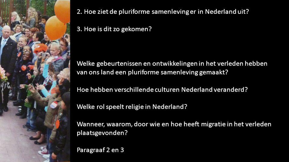 2. Hoe ziet de pluriforme samenleving er in Nederland uit? 3. Hoe is dit zo gekomen? Welke gebeurtenissen en ontwikkelingen in het verleden hebben van