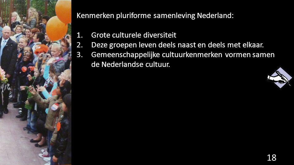 Kenmerken pluriforme samenleving Nederland: 1.Grote culturele diversiteit 2.Deze groepen leven deels naast en deels met elkaar. 3.Gemeenschappelijke c