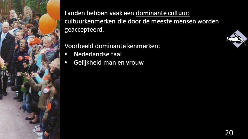 Landen hebben vaak een dominante cultuur: cultuurkenmerken die door de meeste mensen worden geaccepteerd. Voorbeeld dominante kenmerken: Nederlandse t