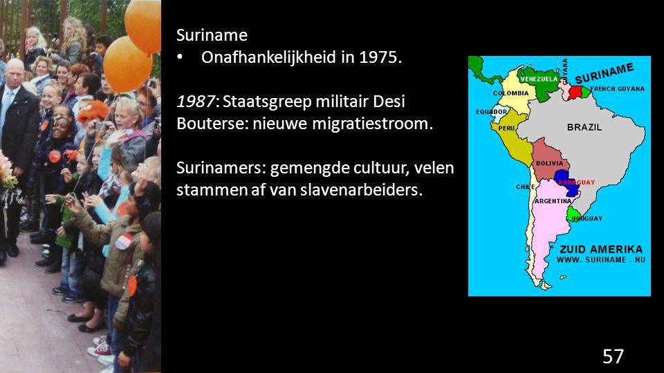 57 Suriname Onafhankelijkheid in 1975. 1987: Staatsgreep militair Desi Bouterse: nieuwe migratiestroom. Surinamers: gemengde cultuur, velen stammen af