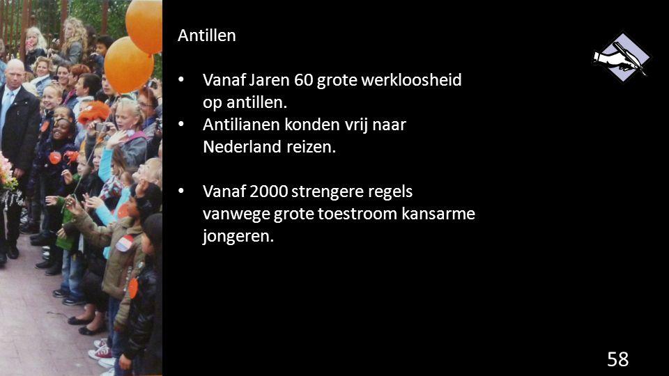 58 Antillen Vanaf Jaren 60 grote werkloosheid op antillen. Antilianen konden vrij naar Nederland reizen. Vanaf 2000 strengere regels vanwege grote toe