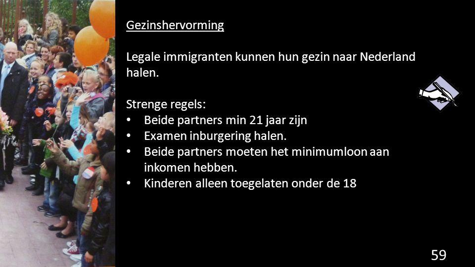59 Gezinshervorming Legale immigranten kunnen hun gezin naar Nederland halen. Strenge regels: Beide partners min 21 jaar zijn Examen inburgering halen