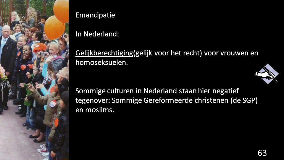 63 Emancipatie In Nederland: Gelijkberechtiging(gelijk voor het recht) voor vrouwen en homoseksuelen. Sommige culturen in Nederland staan hier negatie