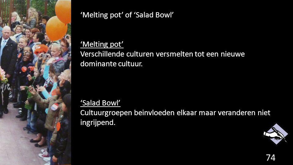 74 'Melting pot' of 'Salad Bowl' 'Melting pot' Verschillende culturen versmelten tot een nieuwe dominante cultuur. 'Salad Bowl' Cultuurgroepen beinvlo