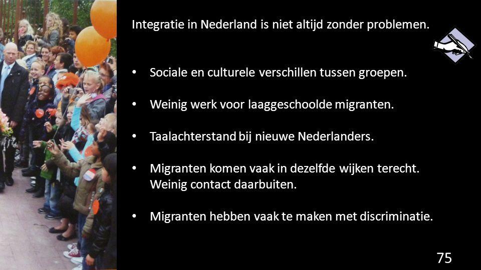 75 Integratie in Nederland is niet altijd zonder problemen. Sociale en culturele verschillen tussen groepen. Weinig werk voor laaggeschoolde migranten