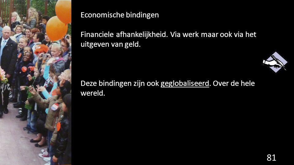81 Economische bindingen Financiele afhankelijkheid. Via werk maar ook via het uitgeven van geld. Deze bindingen zijn ook geglobaliseerd. Over de hele