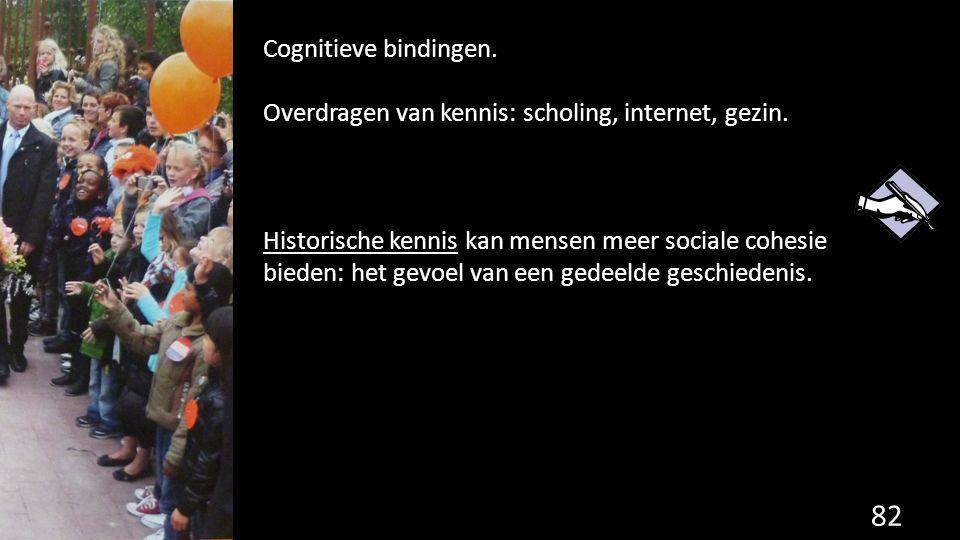 82 Cognitieve bindingen. Overdragen van kennis: scholing, internet, gezin. Historische kennis kan mensen meer sociale cohesie bieden: het gevoel van e