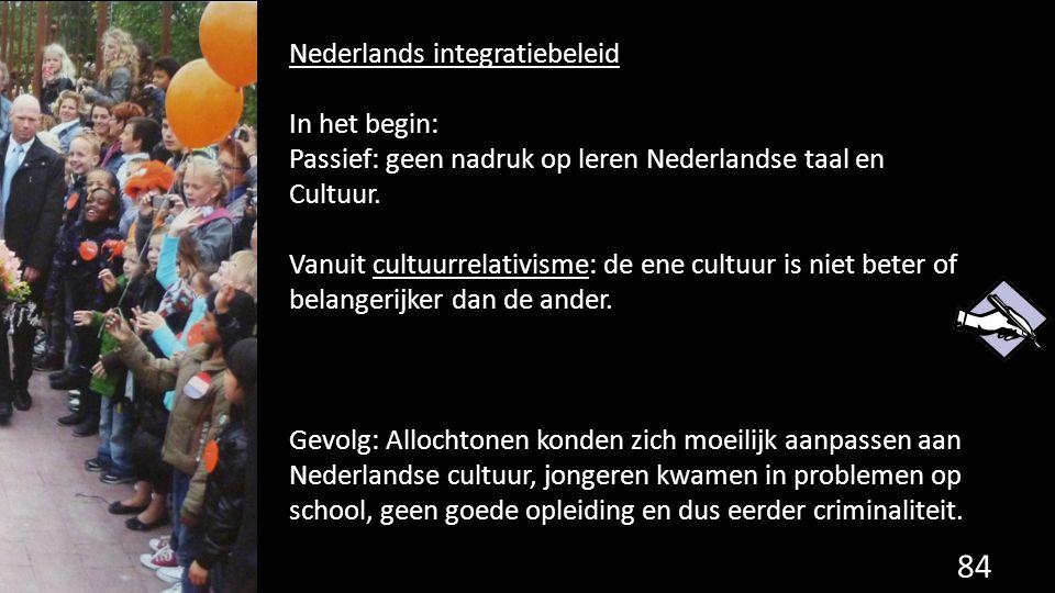 84 Nederlands integratiebeleid In het begin: Passief: geen nadruk op leren Nederlandse taal en Cultuur. Vanuit cultuurrelativisme: de ene cultuur is n