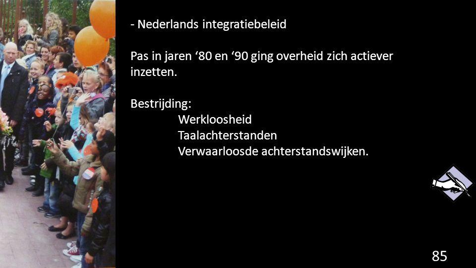 85 - Nederlands integratiebeleid Pas in jaren '80 en '90 ging overheid zich actiever inzetten. Bestrijding: Werkloosheid Taalachterstanden Verwaarloos