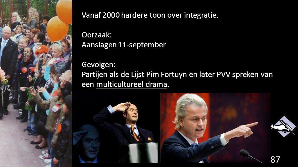 87 Vanaf 2000 hardere toon over integratie. Oorzaak: Aanslagen 11-september Gevolgen: Partijen als de Lijst Pim Fortuyn en later PVV spreken van een m