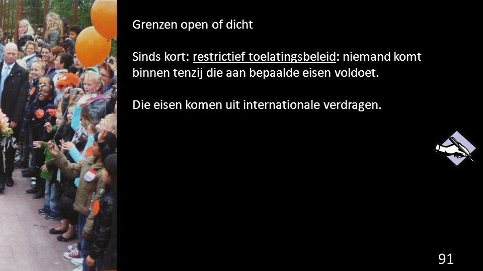 91 Grenzen open of dicht Sinds kort: restrictief toelatingsbeleid: niemand komt binnen tenzij die aan bepaalde eisen voldoet. Die eisen komen uit inte