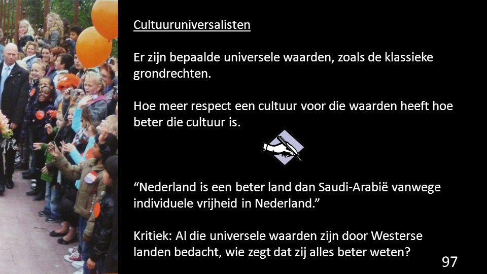 97 Cultuuruniversalisten Er zijn bepaalde universele waarden, zoals de klassieke grondrechten. Hoe meer respect een cultuur voor die waarden heeft hoe
