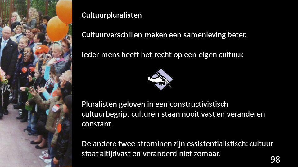 98 Cultuurpluralisten Cultuurverschillen maken een samenleving beter. Ieder mens heeft het recht op een eigen cultuur. Pluralisten geloven in een cons
