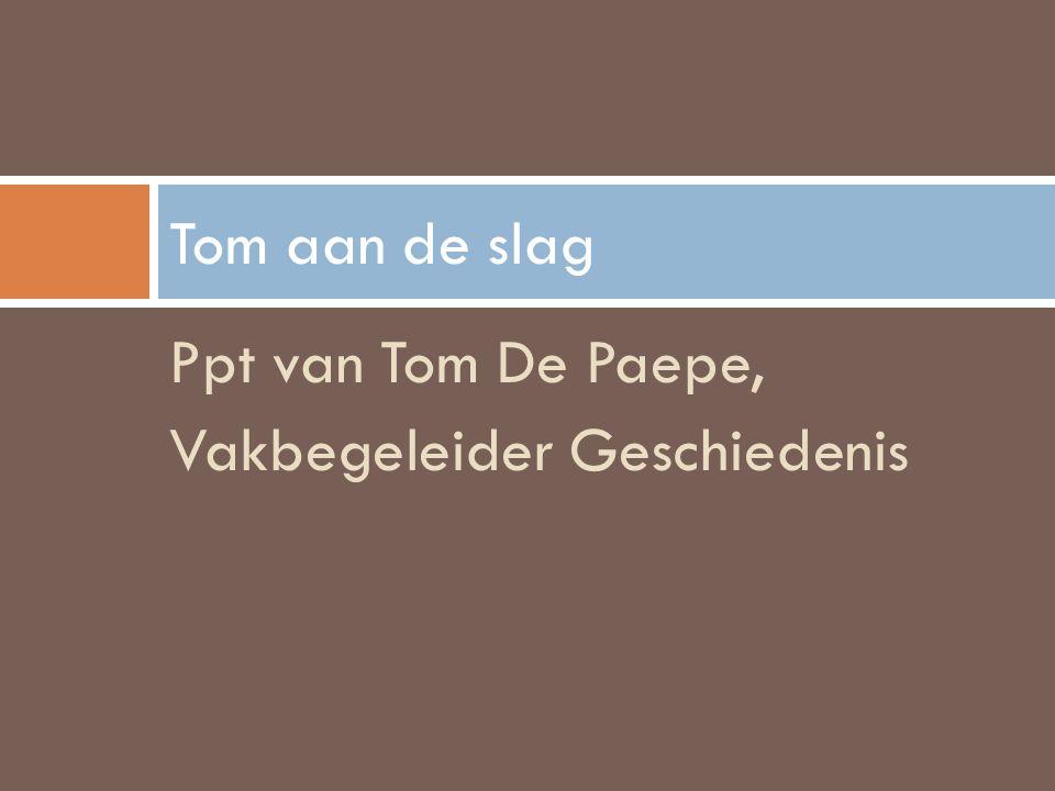 Ppt van Tom De Paepe, Vakbegeleider Geschiedenis Tom aan de slag