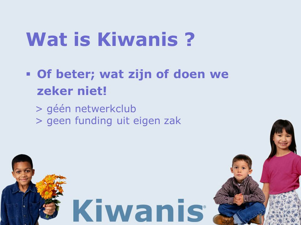 Wat is Kiwanis .  Of beter; wat zijn of doen we zeker niet.