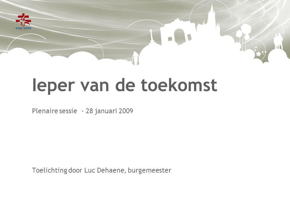 Ieper van de toekomst Plenaire sessie - 28 januari 2009 Toelichting door Luc Dehaene, burgemeester