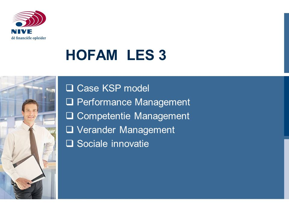 HOFAM LES 3  Case KSP model  Performance Management  Competentie Management  Verander Management  Sociale innovatie